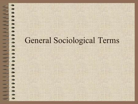 General Sociological Terms. NORMS Three essential features of a social norm: 1.A rule governing what a particular behavior should or should not be 2.The.