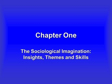 Chapter One The Sociological Imagination: Insights, Themes and Skills.