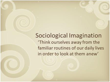 sociological imagination applied to real life essay Personal narrative my sociological imagination essay personal narrative my sociological imagination in my words, sociological imagination is a way for a person to look at their life as a.