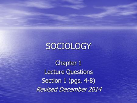 SOCIOLOGY Chapter 1 Lecture Questions Section 1 (pgs. 4-8) Revised December 2014.