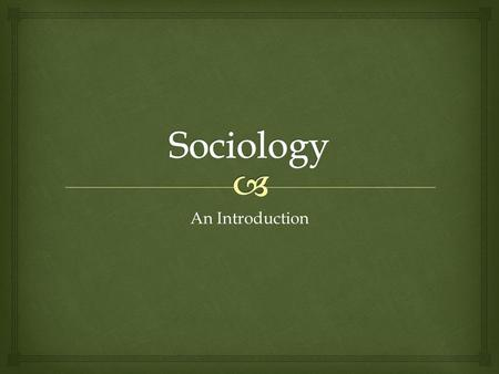An Introduction.   Sociology is the study of human society and social behavior.  Sociologist are mainly interested in social interaction, how people.