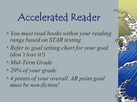 Accelerated Reader You must read books within your reading range based on STAR testing Refer to goal setting chart for your goal (don't lose it!) Mid-Term.