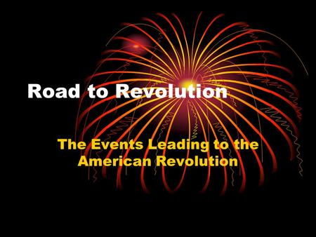 Road to Revolution The Events Leading to the American Revolution.