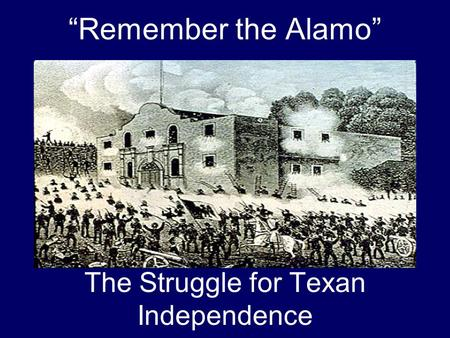 """Remember the Alamo"" The Struggle for Texan Independence."