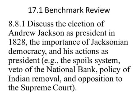 17.1 Benchmark Review 8.8.1 Discuss the election of Andrew Jackson as president in 1828, the importance of Jacksonian democracy, and his actions as president.