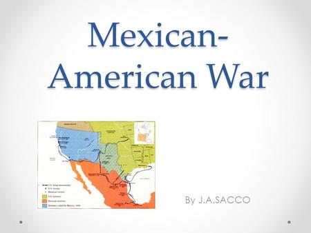 Mexican-American War By J.A.SACCO.