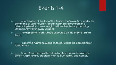 Events 1-4  _____After hearing of the fall of the Alamo, the Texas Army under the command of Sam Houston retreats northeast away from the advancing Mexican.