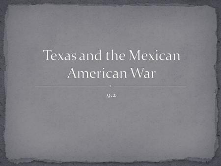 9.2. Explain how Texas won independence from Mexico Analyze the goals of President Polk. Trace the causes and outcome of the Mexican- American War.