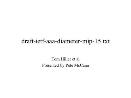 Draft-ietf-aaa-diameter-mip-15.txt Tom Hiller et al Presented by Pete McCann.
