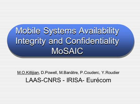 Mobile Systems Availability Integrity and Confidentiality MoSAIC M.O.Killijian, D.Powell, M.Banâtre, P.Couderc, Y.Roudier LAAS-CNRS - IRISA- Eurécom.