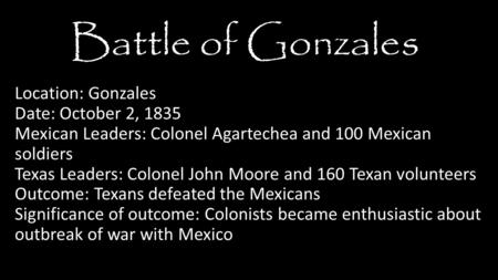 Location: Gonzales Date: October 2, 1835 Mexican Leaders: Colonel Agartechea and 100 Mexican soldiers Texas Leaders: Colonel John Moore and 160 Texan volunteers.