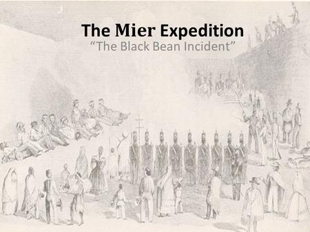 "The Mier Expedition ""The Black Bean Incident"". Background Six years after the Alamo and San Jacinto, Mexico still refused to recognize the independence."