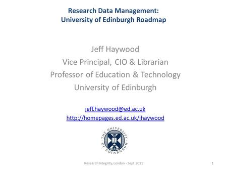 Research Data Management: University of Edinburgh Roadmap Jeff Haywood Vice Principal, CIO & Librarian Professor of Education & Technology University of.
