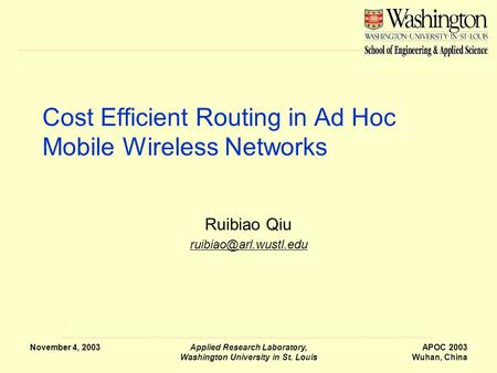 November 4, 2003Applied Research Laboratory, Washington University in St. Louis APOC 2003 Wuhan, China Cost Efficient Routing in Ad Hoc Mobile Wireless.