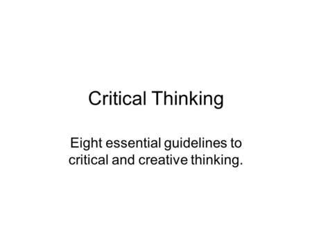 Critical Thinking Eight essential guidelines to critical and creative thinking.