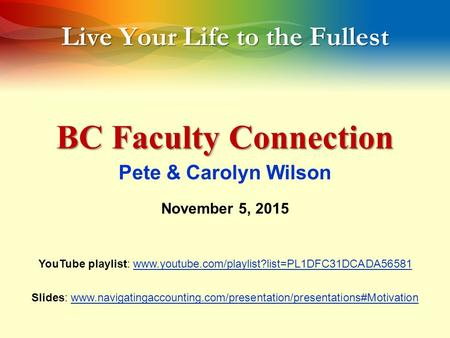 Live Your Life to the Fullest BC Faculty Connection Pete & Carolyn Wilson November 5, 2015 YouTube playlist: www.youtube.com/playlist?list=PL1DFC31DCADA56581www.youtube.com/playlist?list=PL1DFC31DCADA56581.