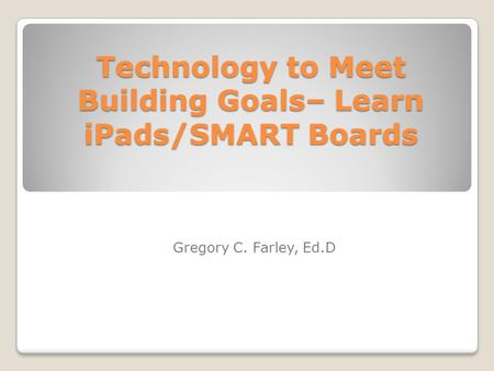 Technology to Meet Building Goals– Learn iPads/SMART Boards Gregory C. Farley, Ed.D.