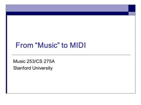 "From ""Music"" to MIDI Music 253/CS 275A Stanford University."