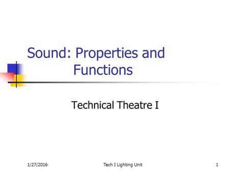 1/27/2016Tech I Lighting Unit1 Sound: Properties and Functions Technical Theatre I.