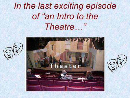 "In the last exciting episode of ""an Intro to the Theatre…"""