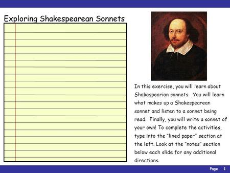 Page1 Exploring Shakespearean Sonnets In this exercise, you will learn about Shakespearian sonnets. You will learn what makes up a Shakespearean sonnet.