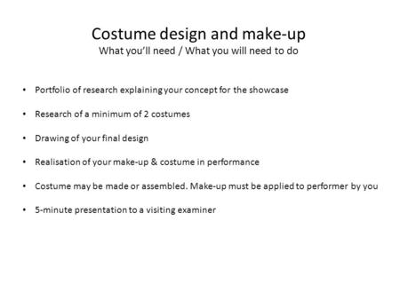Costume design and make-up What you'll need / What you will need to do Portfolio of research explaining your concept for the showcase Research of a minimum.