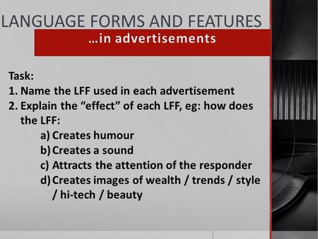 "LANGUAGE FORMS AND FEATURES Task: 1.Name the LFF used in each advertisement 2.Explain the ""effect"" of each LFF, eg: how does the LFF: a)Creates humour."