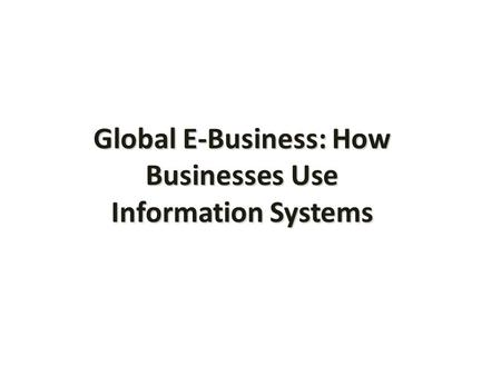Global E-Business: How Businesses Use Information Systems.
