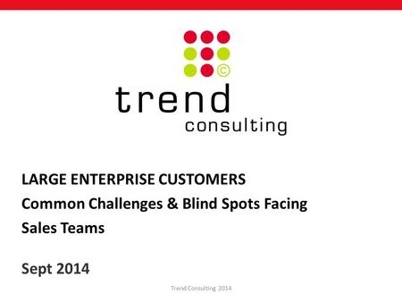 LARGE ENTERPRISE CUSTOMERS Common Challenges & Blind Spots Facing Sales Teams Sept 2014 Trend Consulting 2014.