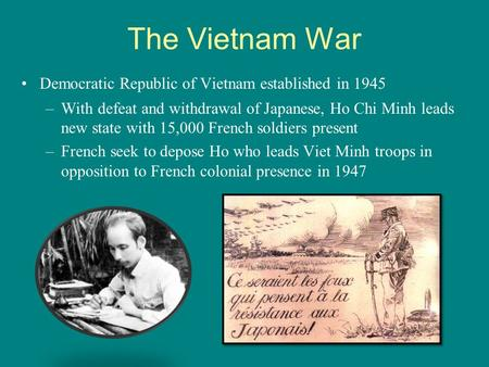 The Vietnam War Democratic Republic of Vietnam established in 1945 –With defeat and withdrawal of Japanese, Ho Chi Minh leads new state with 15,000 French.