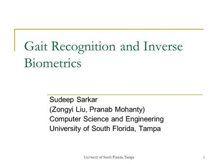 University of South Florida, Tampa1 Gait Recognition and Inverse Biometrics Sudeep Sarkar (Zongyi Liu, Pranab Mohanty) Computer Science and Engineering.