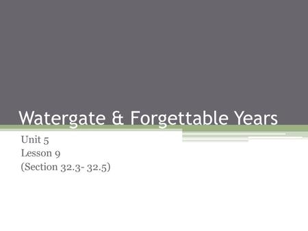 Watergate & Forgettable Years Unit 5 Lesson 9 (Section 32.3- 32.5)