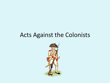 Acts Against the Colonists. Background Information After the French & Indian War the British government had two big problems: #1:The war cost a lot of.