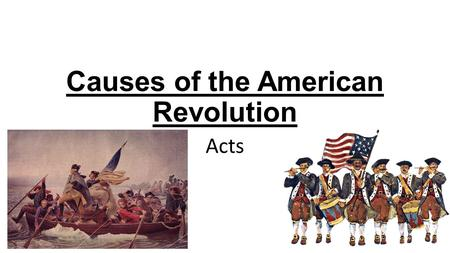 Causes of the American Revolution Acts. Sugar Act 1764 Put a tax on sugar Cargo and ships could be seized by British.