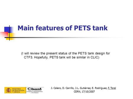 Main features of PETS tank J. Calero, D. Carrillo, J.L. Gutiérrez, E. Rodríguez, F. Toral CERN, 17/10/2007 (I will review the present status of the PETS.