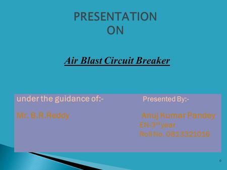 0 Air Blast Circuit Breaker under the guidance of:- Presented By:- Mr. B.R.Reddy Anuj Kumar Pandey EN-3 rd year Roll No. 0813321016.