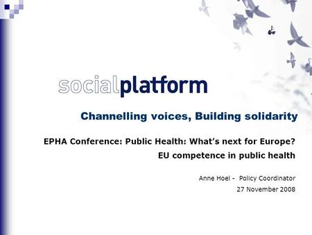 Channelling voices, Building solidarity EPHA Conference: Public Health: What's next for Europe? EU competence in public health Anne Hoel - Policy Coordinator.