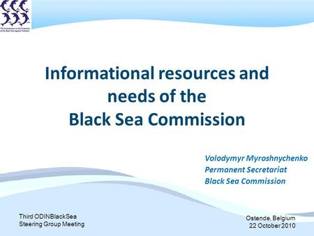 Third ODINBlackSea Steering Group Meeting Ostende, Belgium 22 October 2010 Informational resources and needs of the Black Sea Commission Volodymyr Myroshnychenko.