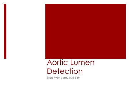 "Aortic Lumen Detection Brad Wendorff, ECE 539. Background  Extremely important diagnostic tool – eliminates need for ""exploratory surgery""  X-Ray Computed."