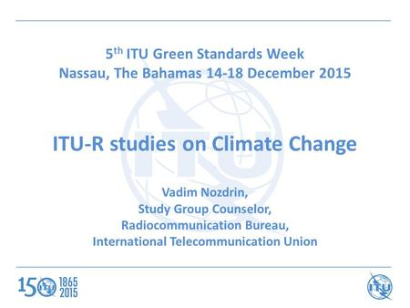 5 th ITU Green Standards Week Nassau, The Bahamas 14-18 December 2015 ITU-R studies on Climate Change Vadim Nozdrin, Study Group Counselor, Radiocommunication.