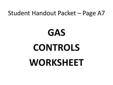Student Handout Packet – Page A7 GAS CONTROLS WORKSHEET.