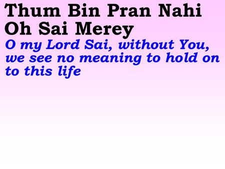 Thum Bin Pran Nahi Oh Sai Merey O my Lord Sai, without You, we see no meaning to hold on to this life.
