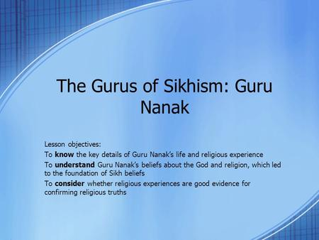 The Gurus of Sikhism: Guru Nanak Lesson objectives: To know the key details of Guru Nanak's life and religious experience To understand Guru Nanak's beliefs.