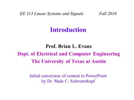 Introduction Prof. Brian L. Evans Dept. of Electrical and Computer Engineering The University of Texas at Austin EE 313 Linear Systems and Signals Fall.