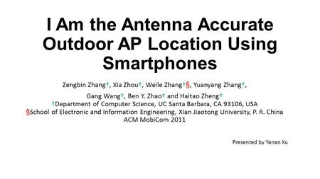 I Am the Antenna Accurate Outdoor AP Location Using Smartphones Zengbin Zhang†, Xia Zhou†, Weile Zhang†§, Yuanyang Zhang†, Gang Wang†, Ben Y. Zhao† and.