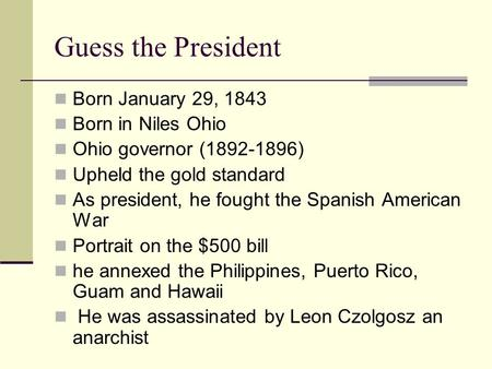 Guess the President Born January 29, 1843 Born in Niles Ohio Ohio governor (1892-1896) Upheld the gold standard As president, he fought the Spanish American.