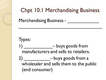 Chpt 10.1 Merchandising Business Merchandising Business - ____________ ________________________________ Types: 1) ___________– buys goods from manufacturers.
