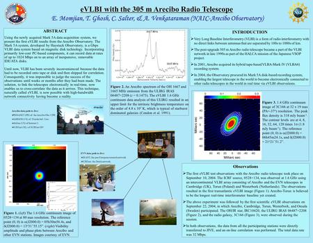 E. Momjian, T. Ghosh, C. Salter, & A. Venkataraman (NAIC-Arecibo Observatory) eVLBI with the 305 m Arecibo Radio Telescope ABSTRACT Using the newly acquired.