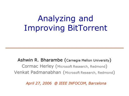 Analyzing and Improving BitTorrent Ashwin R. Bharambe ( Carnegie Mellon University ) Cormac Herley ( Microsoft Research, Redmond ) Venkat Padmanabhan (