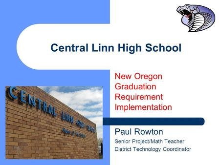 Central Linn High School New Oregon Graduation Requirement Implementation Paul Rowton Senior Project/Math Teacher District Technology Coordinator.